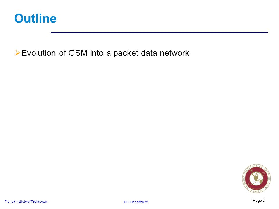 ECE Department Florida Institute of Technology Outline  Evolution of GSM into a packet data network Page 2