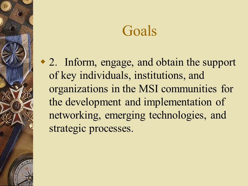 Goals  2.Inform, engage, and obtain the support of key individuals, institutions, and organizations in the MSI communities for the development and implementation of networking, emerging technologies, and strategic processes.