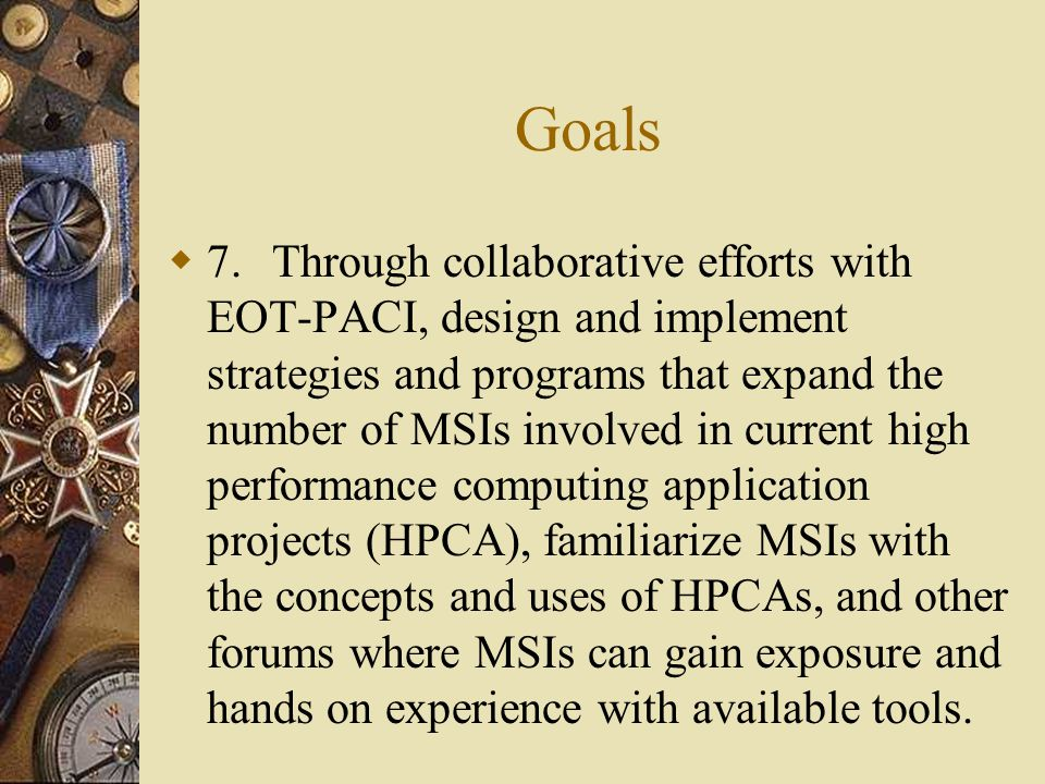 Goals  7.Through collaborative efforts with EOT-PACI, design and implement strategies and programs that expand the number of MSIs involved in current high performance computing application projects (HPCA), familiarize MSIs with the concepts and uses of HPCAs, and other forums where MSIs can gain exposure and hands on experience with available tools.