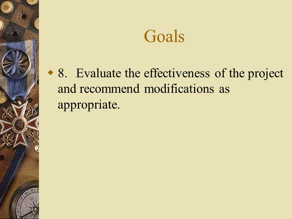 Goals  8.Evaluate the effectiveness of the project and recommend modifications as appropriate.