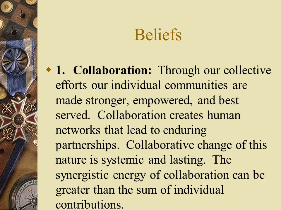 Beliefs  1.Collaboration: Through our collective efforts our individual communities are made stronger, empowered, and best served.
