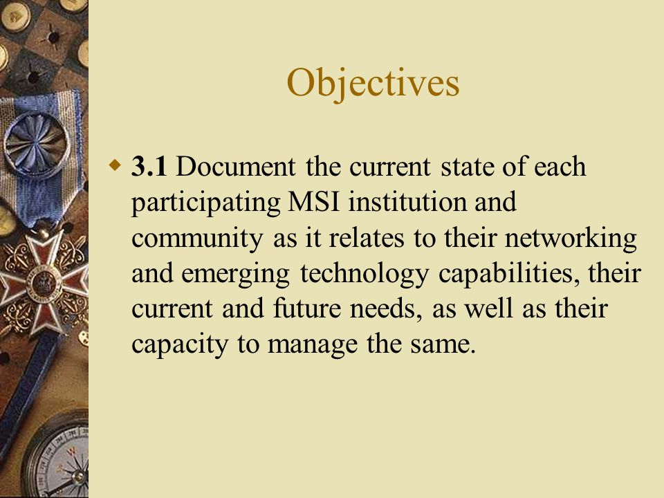 Objectives  3.1 Document the current state of each participating MSI institution and community as it relates to their networking and emerging technology capabilities, their current and future needs, as well as their capacity to manage the same.