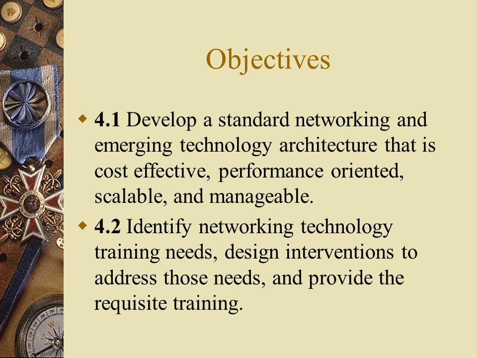 Objectives  4.1 Develop a standard networking and emerging technology architecture that is cost effective, performance oriented, scalable, and manageable.