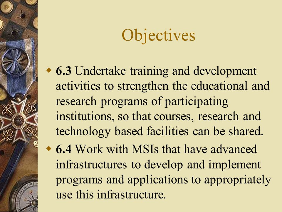 Objectives  6.3 Undertake training and development activities to strengthen the educational and research programs of participating institutions, so that courses, research and technology based facilities can be shared.
