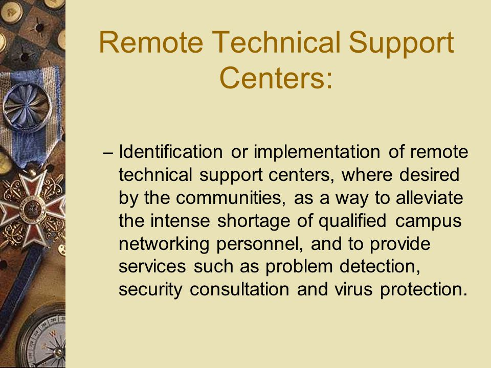 Remote Technical Support Centers: – Identification or implementation of remote technical support centers, where desired by the communities, as a way to alleviate the intense shortage of qualified campus networking personnel, and to provide services such as problem detection, security consultation and virus protection.