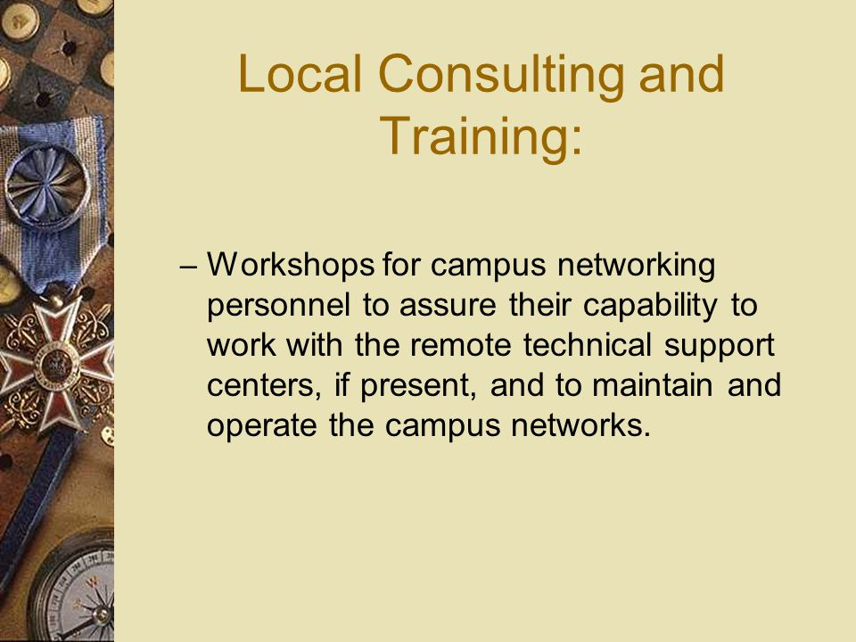 Local Consulting and Training: – Workshops for campus networking personnel to assure their capability to work with the remote technical support centers, if present, and to maintain and operate the campus networks.