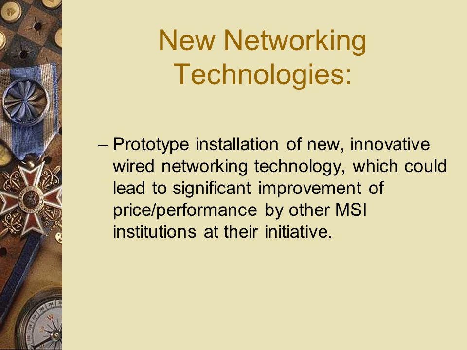 New Networking Technologies: – Prototype installation of new, innovative wired networking technology, which could lead to significant improvement of price/performance by other MSI institutions at their initiative.