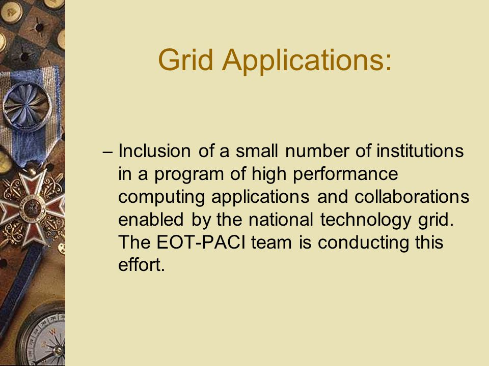 Grid Applications: – Inclusion of a small number of institutions in a program of high performance computing applications and collaborations enabled by the national technology grid.