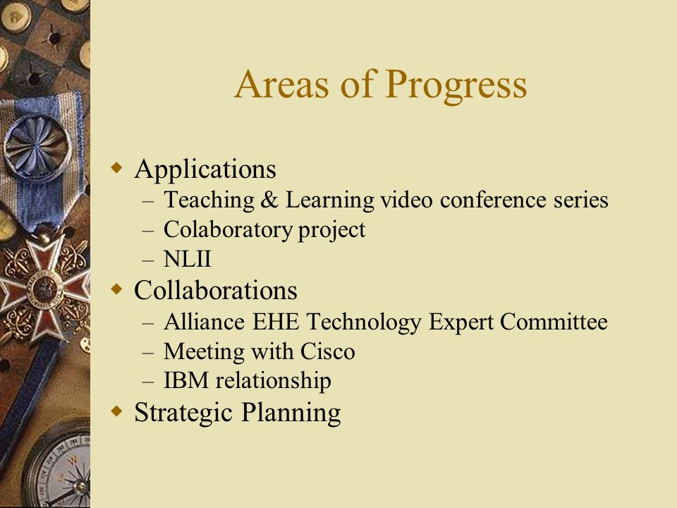 Areas of Progress  Applications – Teaching & Learning video conference series – Colaboratory project – NLII  Collaborations – Alliance EHE Technology Expert Committee – Meeting with Cisco – IBM relationship  Strategic Planning