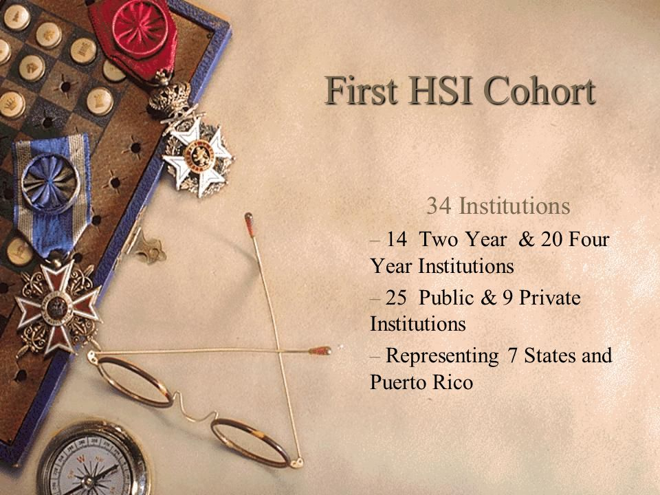 First HSI Cohort 34 Institutions – 14 Two Year & 20 Four Year Institutions – 25 Public & 9 Private Institutions – Representing 7 States and Puerto Rico