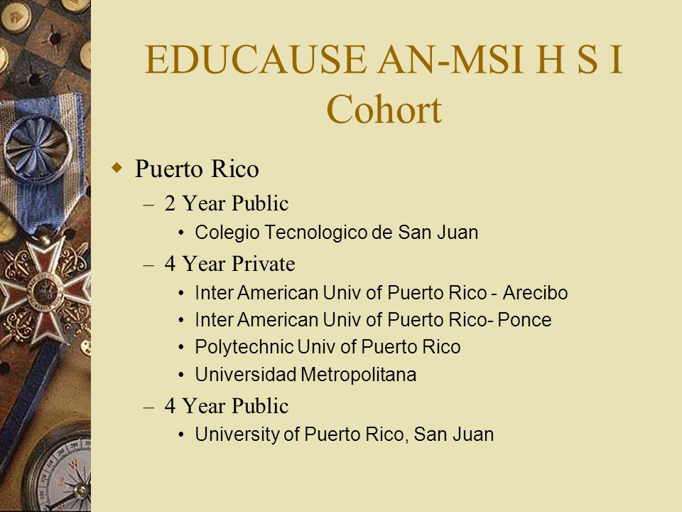 EDUCAUSE AN-MSI H S I Cohort  Puerto Rico – 2 Year Public Colegio Tecnologico de San Juan – 4 Year Private Inter American Univ of Puerto Rico - Arecibo Inter American Univ of Puerto Rico- Ponce Polytechnic Univ of Puerto Rico Universidad Metropolitana – 4 Year Public University of Puerto Rico, San Juan