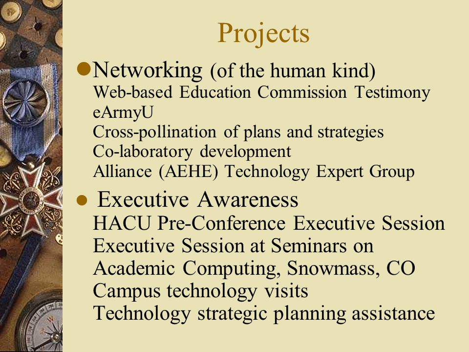 Projects lNetworking (of the human kind) Web-based Education Commission Testimony eArmyU Cross-pollination of plans and strategies Co-laboratory development Alliance (AEHE) Technology Expert Group l Executive Awareness HACU Pre-Conference Executive Session Executive Session at Seminars on Academic Computing, Snowmass, CO Campus technology visits Technology strategic planning assistance