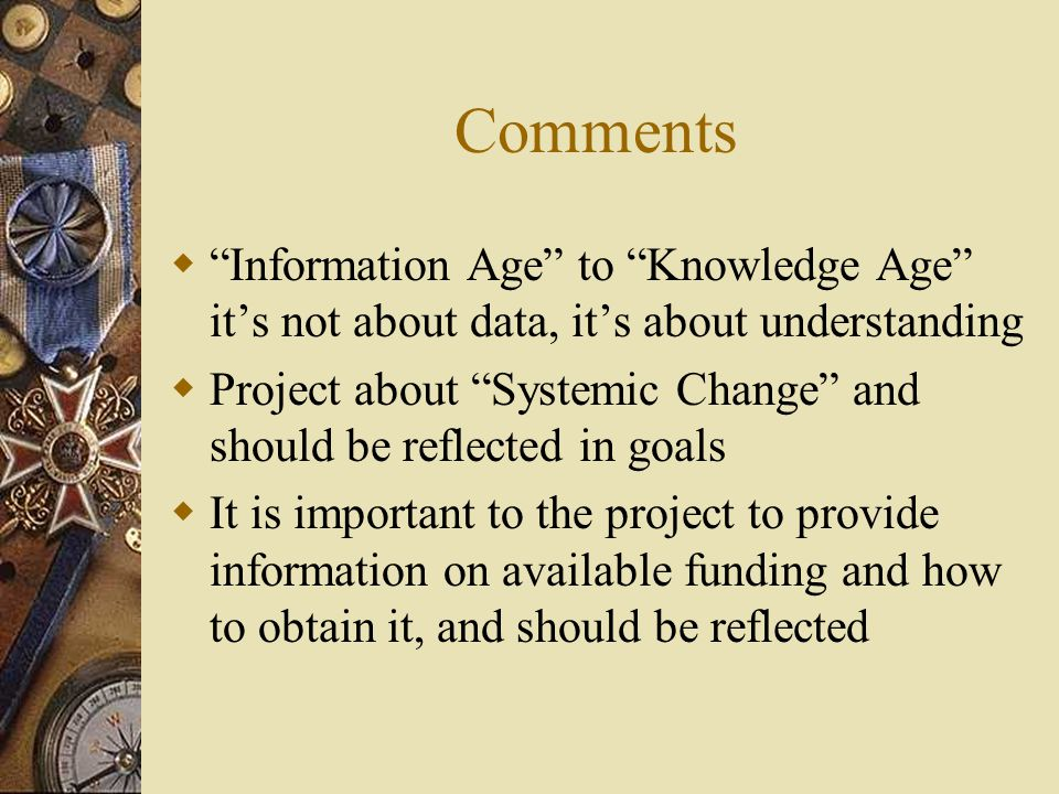 Comments  Information Age to Knowledge Age it's not about data, it's about understanding  Project about Systemic Change and should be reflected in goals  It is important to the project to provide information on available funding and how to obtain it, and should be reflected