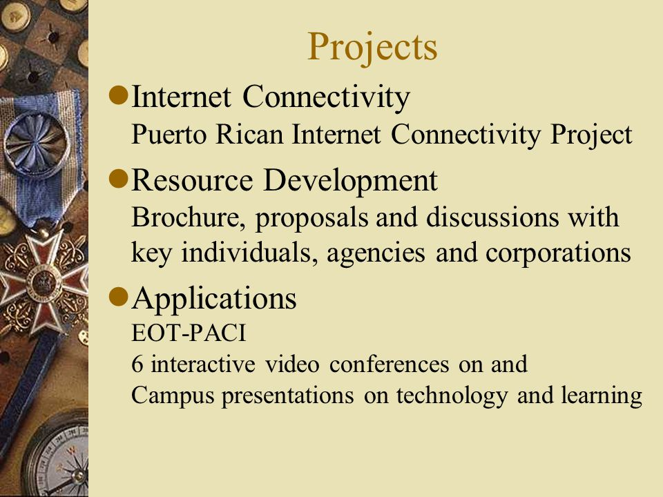 Projects lInternet Connectivity Puerto Rican Internet Connectivity Project lResource Development Brochure, proposals and discussions with key individuals, agencies and corporations lApplications EOT-PACI 6 interactive video conferences on and Campus presentations on technology and learning