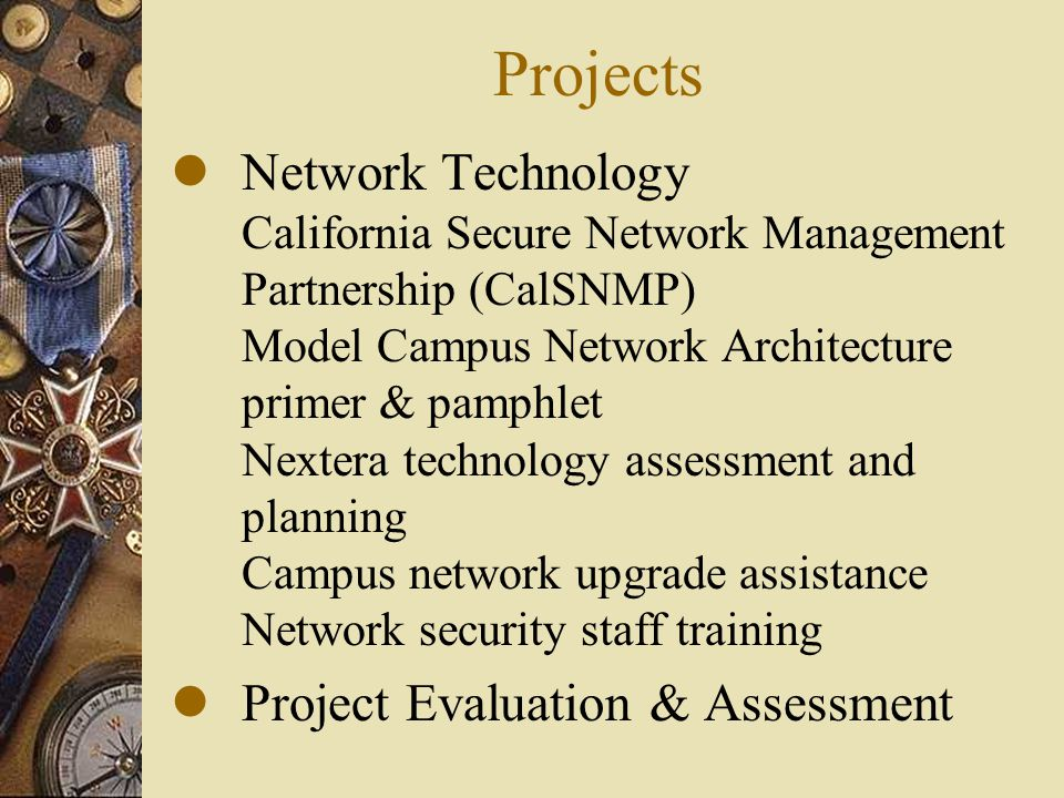 Projects lNetwork Technology California Secure Network Management Partnership (CalSNMP) Model Campus Network Architecture primer & pamphlet Nextera technology assessment and planning Campus network upgrade assistance Network security staff training lProject Evaluation & Assessment