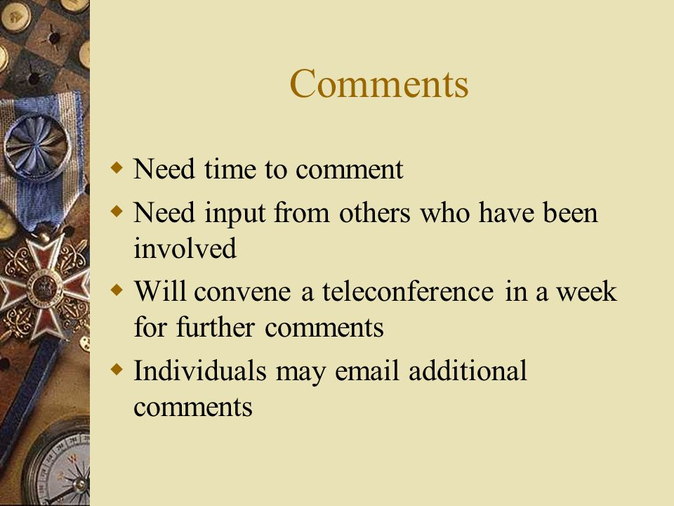 Comments  Need time to comment  Need input from others who have been involved  Will convene a teleconference in a week for further comments  Individuals may  additional comments
