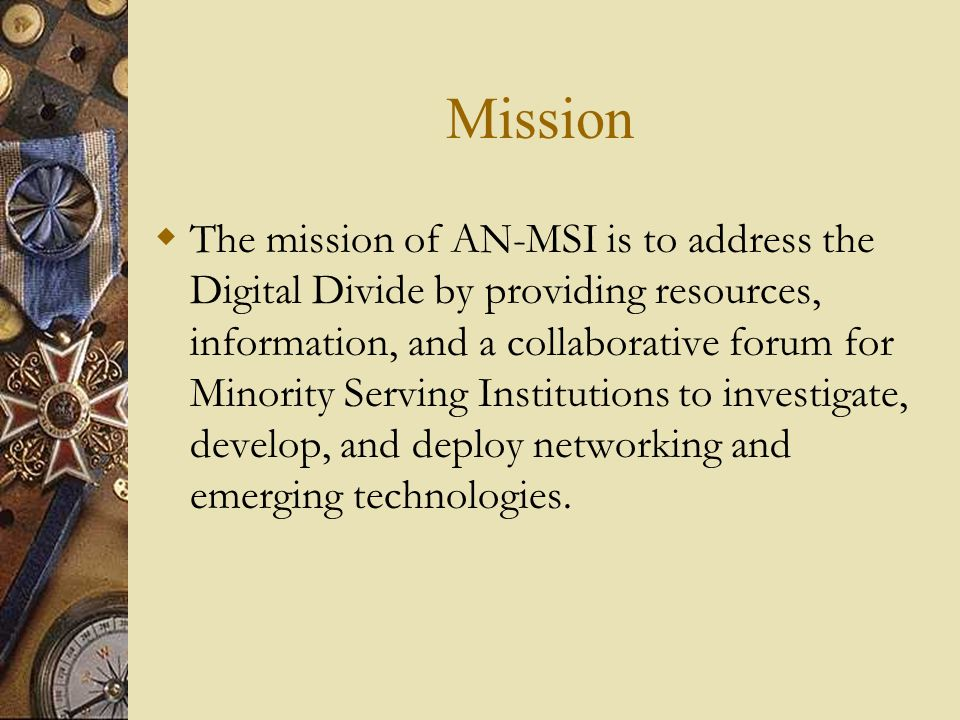 Mission  The mission of AN-MSI is to address the Digital Divide by providing resources, information, and a collaborative forum for Minority Serving Institutions to investigate, develop, and deploy networking and emerging technologies.