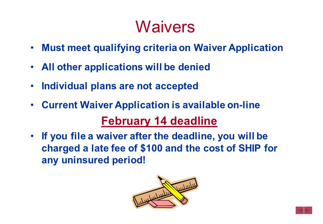 Waivers Must meet qualifying criteria on Waiver Application All other applications will be denied Individual plans are not accepted Current Waiver Application is available on-line February 14 deadline If you file a waiver after the deadline, you will be charged a late fee of $100 and the cost of SHIP for any uninsured period!