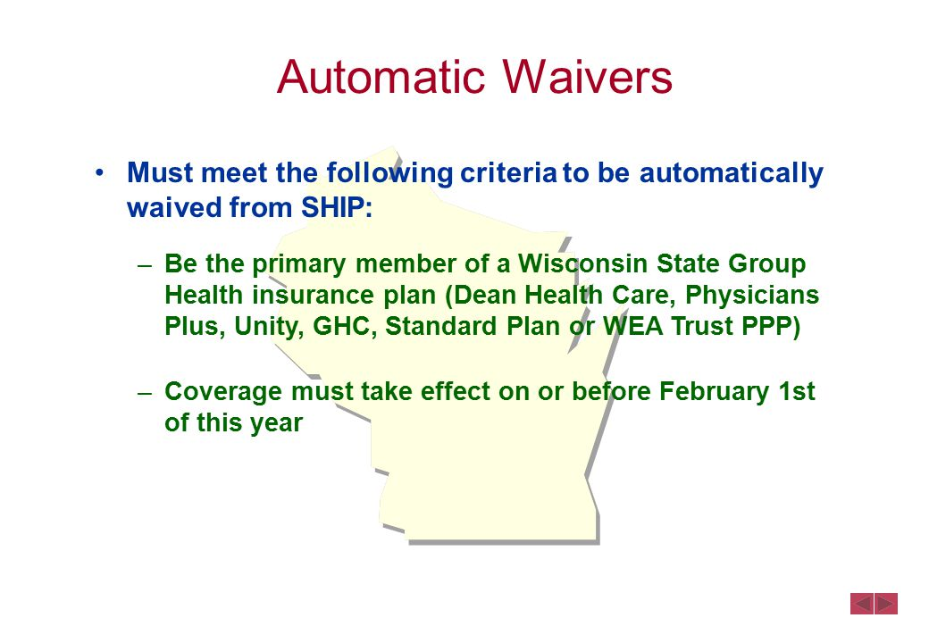 Must meet the following criteria to be automatically waived from SHIP: –Be the primary member of a Wisconsin State Group Health insurance plan (Dean Health Care, Physicians Plus, Unity, GHC, Standard Plan or WEA Trust PPP) –Coverage must take effect on or before February 1st of this year Automatic Waivers