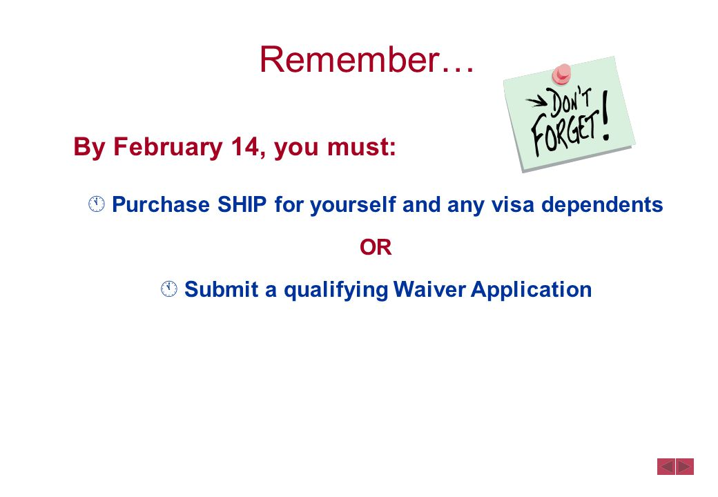 Remember… By February 14, you must:  Purchase SHIP for yourself and any visa dependents OR  Submit a qualifying Waiver Application