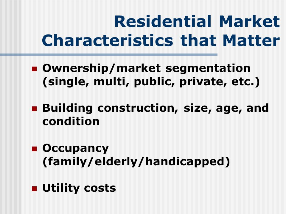 Residential Market Characteristics that Matter Ownership/market segmentation (single, multi, public, private, etc.) Building construction, size, age, and condition Occupancy (family/elderly/handicapped) Utility costs