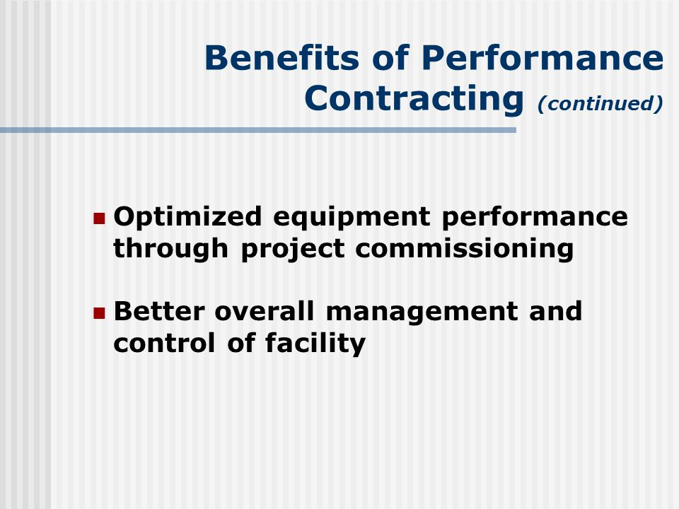 Benefits of Performance Contracting (continued) Optimized equipment performance through project commissioning Better overall management and control of facility