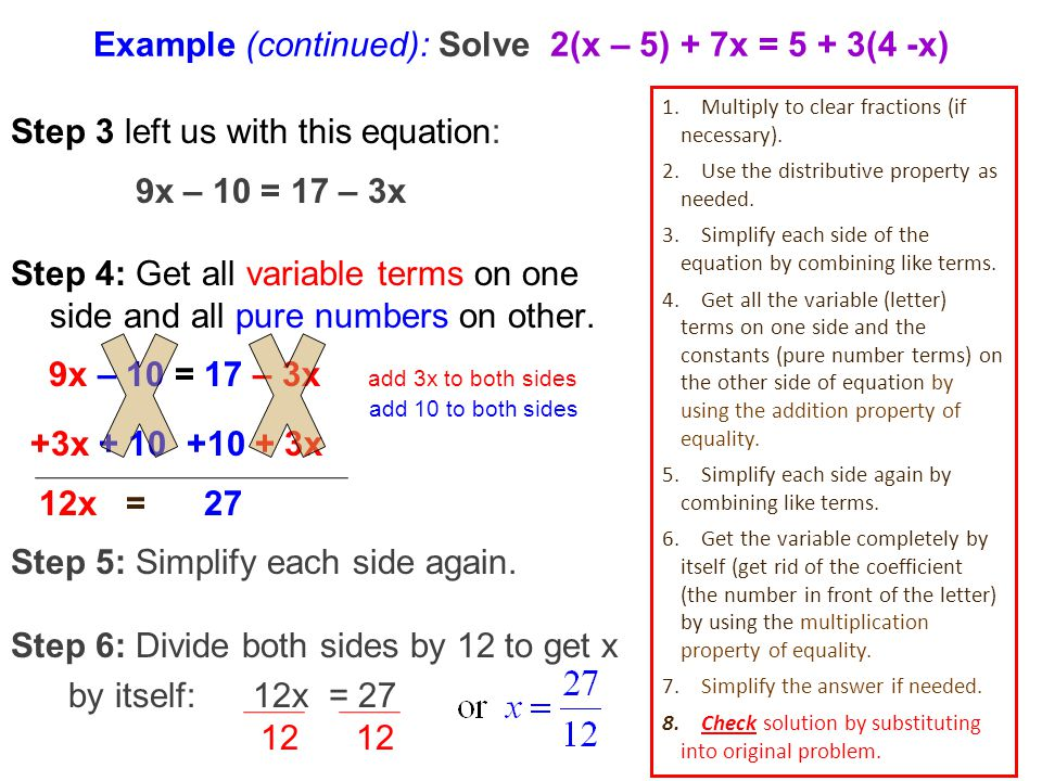 Example (continued): Solve 2(x – 5) + 7x = 5 + 3(4 -x) Step 3 left us with this equation: 9x – 10 = 17 – 3x Step 4: Get all variable terms on one side and all pure numbers on other.