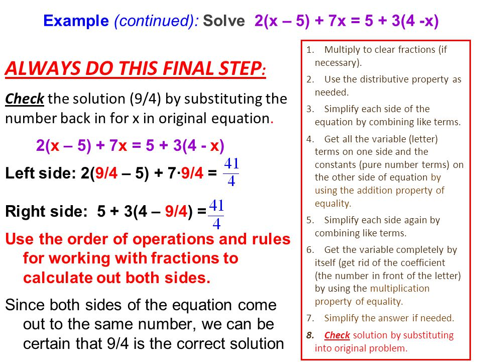 Example (continued): Solve 2(x – 5) + 7x = 5 + 3(4 -x) ALWAYS DO THIS FINAL STEP : Check the solution (9/4) by substituting the number back in for x in original equation.