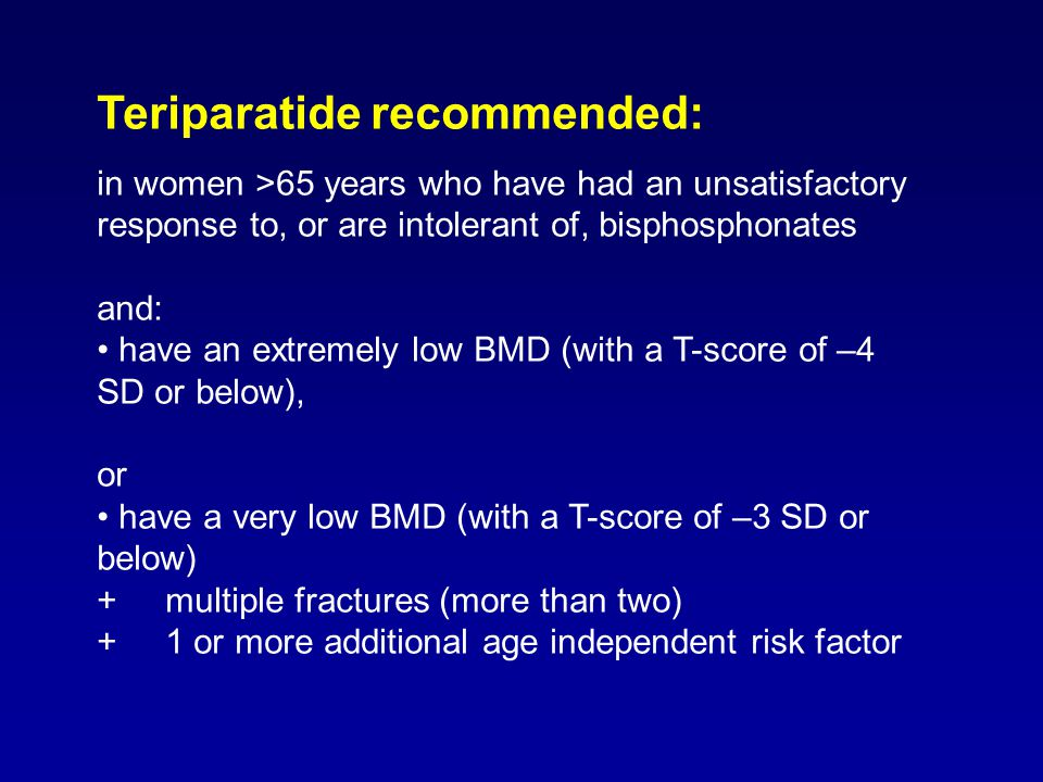 Teriparatide recommended: in women >65 years who have had an unsatisfactory response to, or are intolerant of, bisphosphonates and: have an extremely low BMD (with a T-score of –4 SD or below), or have a very low BMD (with a T-score of –3 SD or below) + multiple fractures (more than two) + 1 or more additional age independent risk factor