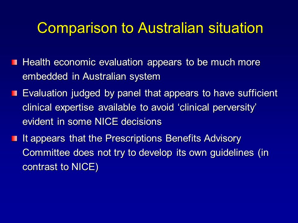 Comparison to Australian situation Health economic evaluation appears to be much more embedded in Australian system Evaluation judged by panel that appears to have sufficient clinical expertise available to avoid 'clinical perversity' evident in some NICE decisions It appears that the Prescriptions Benefits Advisory Committee does not try to develop its own guidelines (in contrast to NICE)