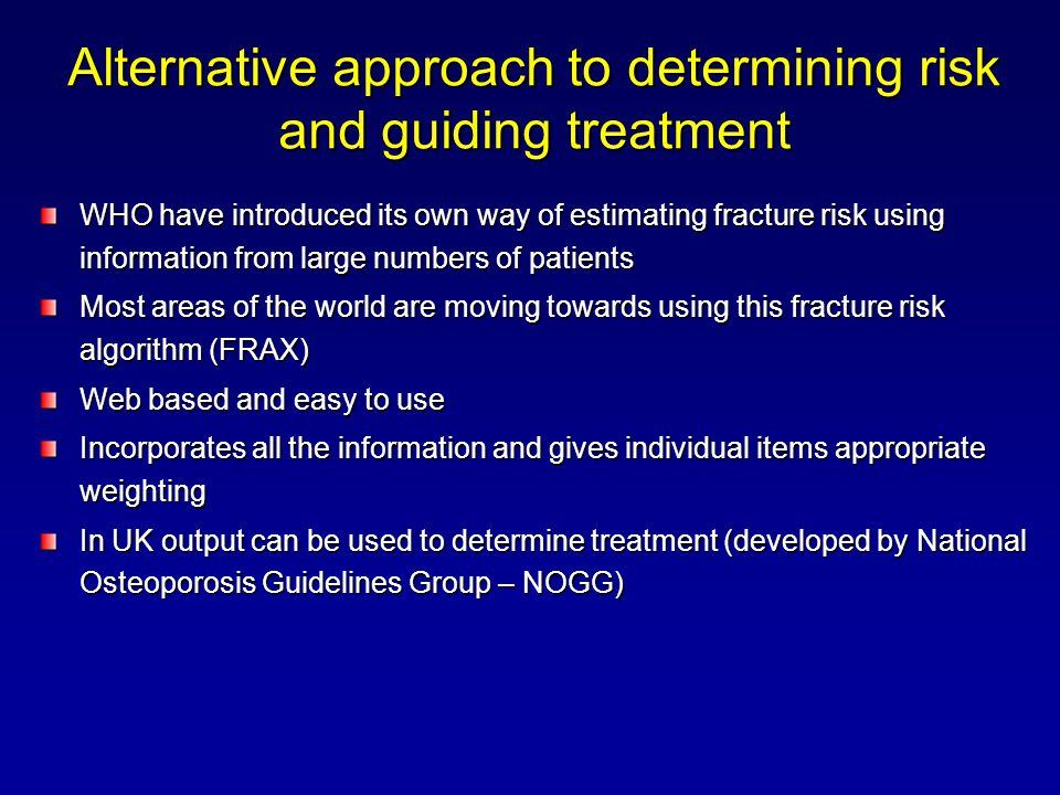 Alternative approach to determining risk and guiding treatment WHO have introduced its own way of estimating fracture risk using information from large numbers of patients Most areas of the world are moving towards using this fracture risk algorithm (FRAX) Web based and easy to use Incorporates all the information and gives individual items appropriate weighting In UK output can be used to determine treatment (developed by National Osteoporosis Guidelines Group – NOGG)