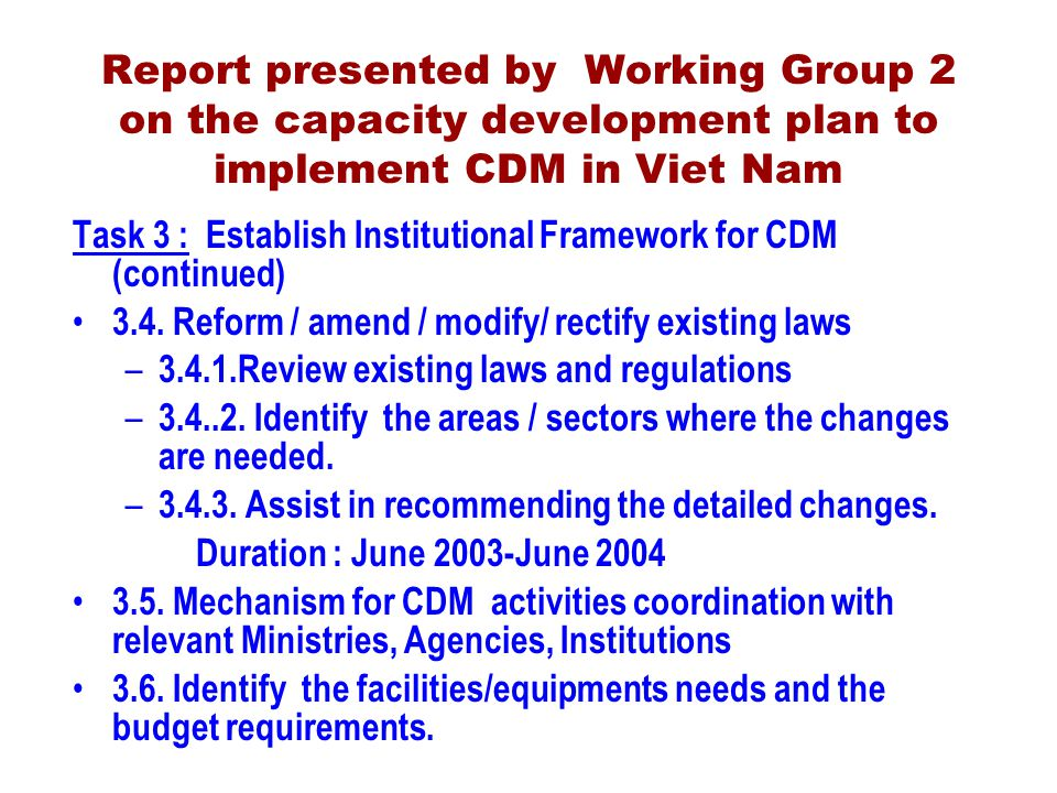 Report presented by Working Group 2 on the capacity development plan to implement CDM in Viet Nam Task 3 : Establish Institutional Framework for CDM (continued) 3.4.