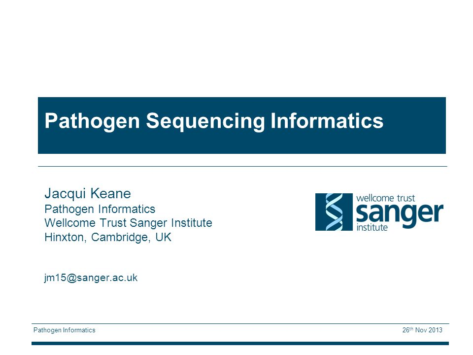 Pathogen Informatics 26 th Nov 2013 Pathogen Sequencing Informatics Jacqui Keane Pathogen Informatics Wellcome Trust Sanger Institute Hinxton, Cambridge, UK