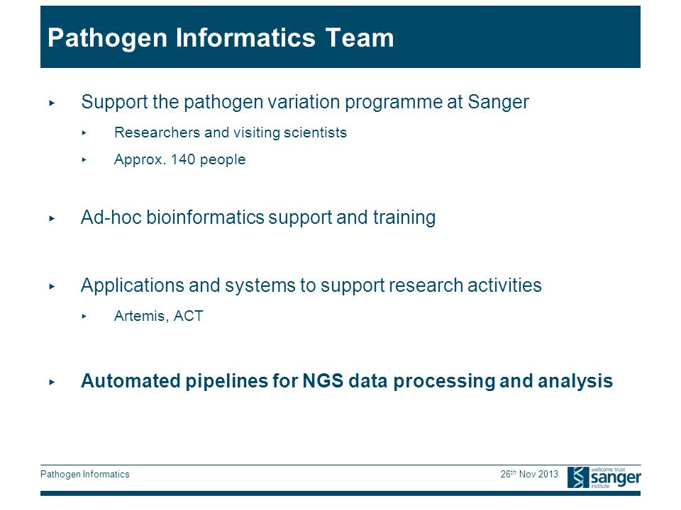Pathogen Informatics 26 th Nov 2013 Pathogen Informatics Team ▸ Support the pathogen variation programme at Sanger ▸ Researchers and visiting scientists ▸ Approx.
