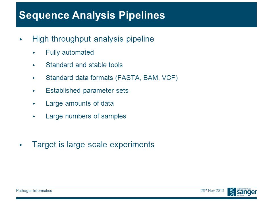 Pathogen Informatics 26 th Nov 2013 Sequence Analysis Pipelines ▸ High throughput analysis pipeline ▸ Fully automated ▸ Standard and stable tools ▸ Standard data formats (FASTA, BAM, VCF) ▸ Established parameter sets ▸ Large amounts of data ▸ Large numbers of samples ▸ Target is large scale experiments