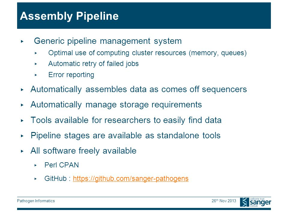 Pathogen Informatics 26 th Nov 2013 Assembly Pipeline ▸ Generic pipeline management system ▸ Optimal use of computing cluster resources (memory, queues) ▸ Automatic retry of failed jobs ▸ Error reporting ▸ Automatically assembles data as comes off sequencers ▸ Automatically manage storage requirements ▸ Tools available for researchers to easily find data ▸ Pipeline stages are available as standalone tools ▸ All software freely available ▸ Perl CPAN ▸ GitHub :