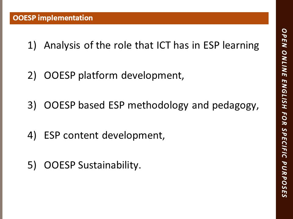 OPEN ONLINE ENGLISH FOR SPECIFIC PURPOSES 1)Analysis of the role that ICT has in ESP learning 2)OOESP platform development, 3)OOESP based ESP methodology and pedagogy, 4)ESP content development, 5)OOESP Sustainability.