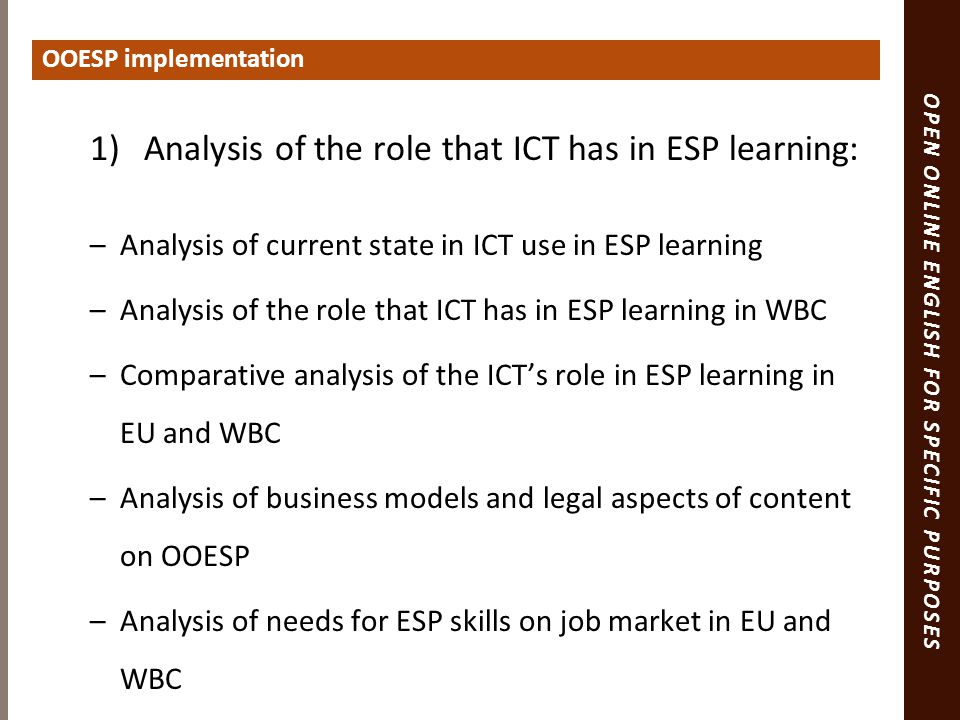 OPEN ONLINE ENGLISH FOR SPECIFIC PURPOSES 1)Analysis of the role that ICT has in ESP learning: –Analysis of current state in ICT use in ESP learning –Analysis of the role that ICT has in ESP learning in WBC –Comparative analysis of the ICT's role in ESP learning in EU and WBC –Analysis of business models and legal aspects of content on OOESP –Analysis of needs for ESP skills on job market in EU and WBC OOESP implementation