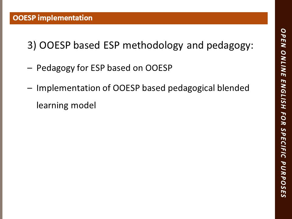OPEN ONLINE ENGLISH FOR SPECIFIC PURPOSES 3) OOESP based ESP methodology and pedagogy: –Pedagogy for ESP based on OOESP –Implementation of OOESP based pedagogical blended learning model OOESP implementation