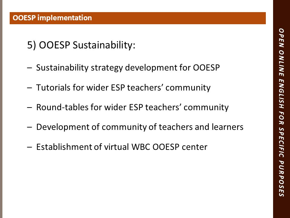 OPEN ONLINE ENGLISH FOR SPECIFIC PURPOSES 5) OOESP Sustainability: –Sustainability strategy development for OOESP –Tutorials for wider ESP teachers' community –Round-tables for wider ESP teachers' community –Development of community of teachers and learners –Establishment of virtual WBC OOESP center OOESP implementation