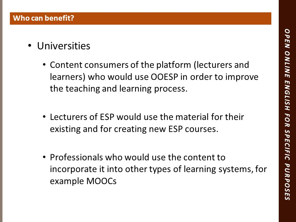 OPEN ONLINE ENGLISH FOR SPECIFIC PURPOSES Universities Content consumers of the platform (lecturers and learners) who would use OOESP in order to improve the teaching and learning process.