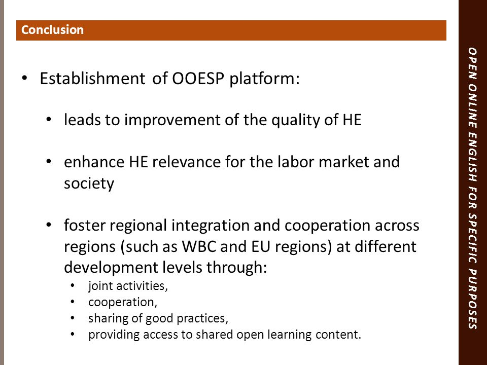 OPEN ONLINE ENGLISH FOR SPECIFIC PURPOSES Establishment of OOESP platform: leads to improvement of the quality of HE enhance HE relevance for the labor market and society foster regional integration and cooperation across regions (such as WBC and EU regions) at different development levels through: joint activities, cooperation, sharing of good practices, providing access to shared open learning content.