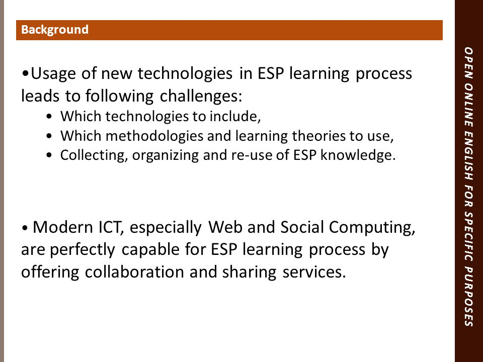 OPEN ONLINE ENGLISH FOR SPECIFIC PURPOSES Background Usage of new technologies in ESP learning process leads to following challenges: Which technologies to include, Which methodologies and learning theories to use, Collecting, organizing and re-use of ESP knowledge.
