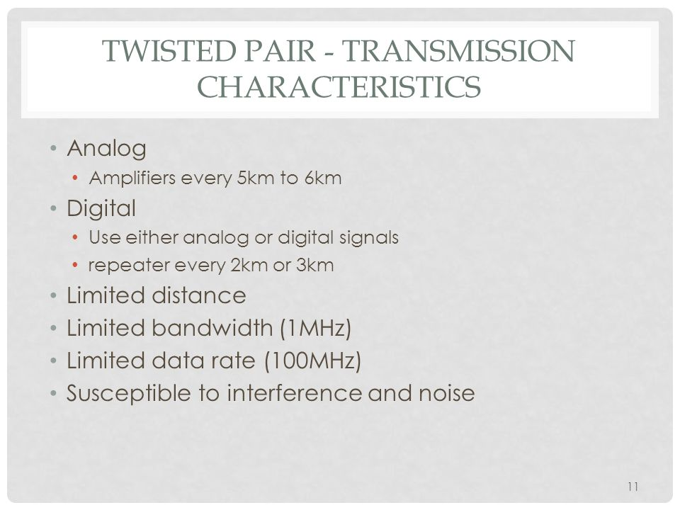 11 TWISTED PAIR - TRANSMISSION CHARACTERISTICS Analog Amplifiers every 5km to 6km Digital Use either analog or digital signals repeater every 2km or 3km Limited distance Limited bandwidth (1MHz) Limited data rate (100MHz) Susceptible to interference and noise