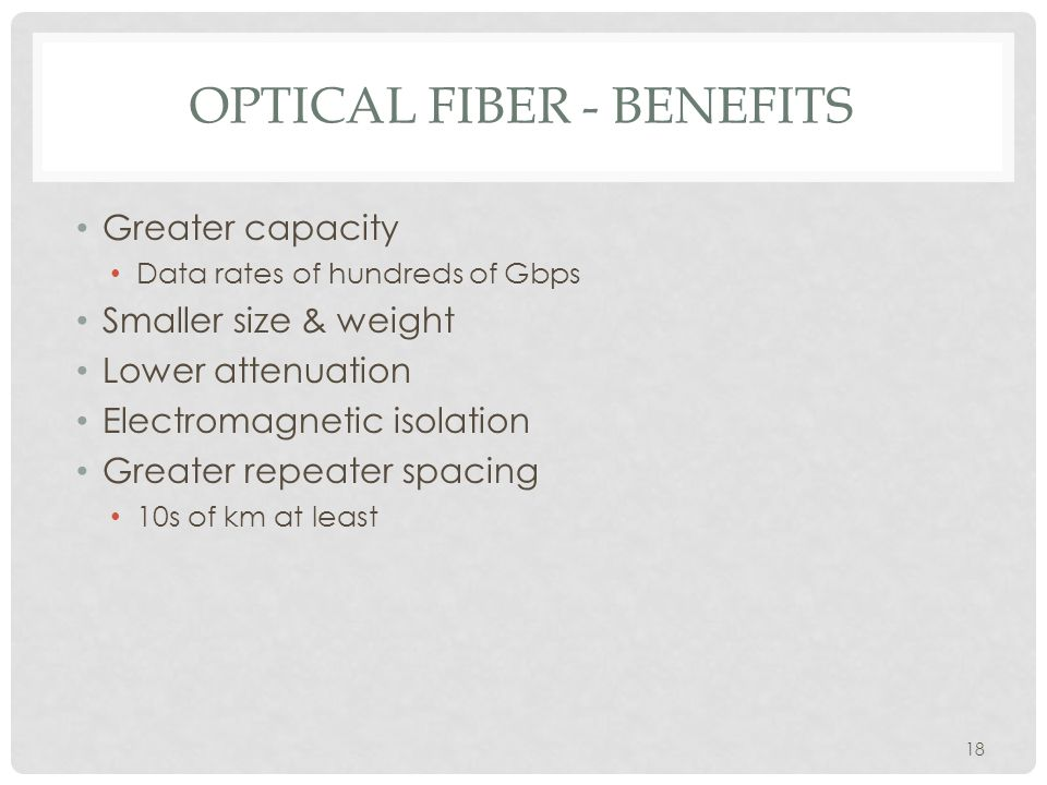 18 OPTICAL FIBER - BENEFITS Greater capacity Data rates of hundreds of Gbps Smaller size & weight Lower attenuation Electromagnetic isolation Greater repeater spacing 10s of km at least