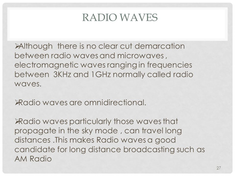RADIO WAVES 27  Although there is no clear cut demarcation between radio waves and microwaves, electromagnetic waves ranging in frequencies between 3KHz and 1GHz normally called radio waves.