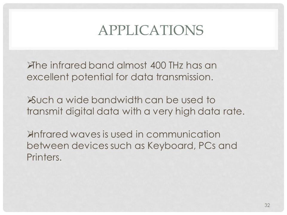 APPLICATIONS 32  The infrared band almost 400 THz has an excellent potential for data transmission.