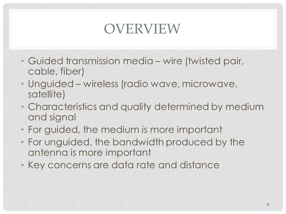 4 OVERVIEW Guided transmission media – wire (twisted pair, cable, fiber) Unguided – wireless (radio wave, microwave, satellite) Characteristics and quality determined by medium and signal For guided, the medium is more important For unguided, the bandwidth produced by the antenna is more important Key concerns are data rate and distance