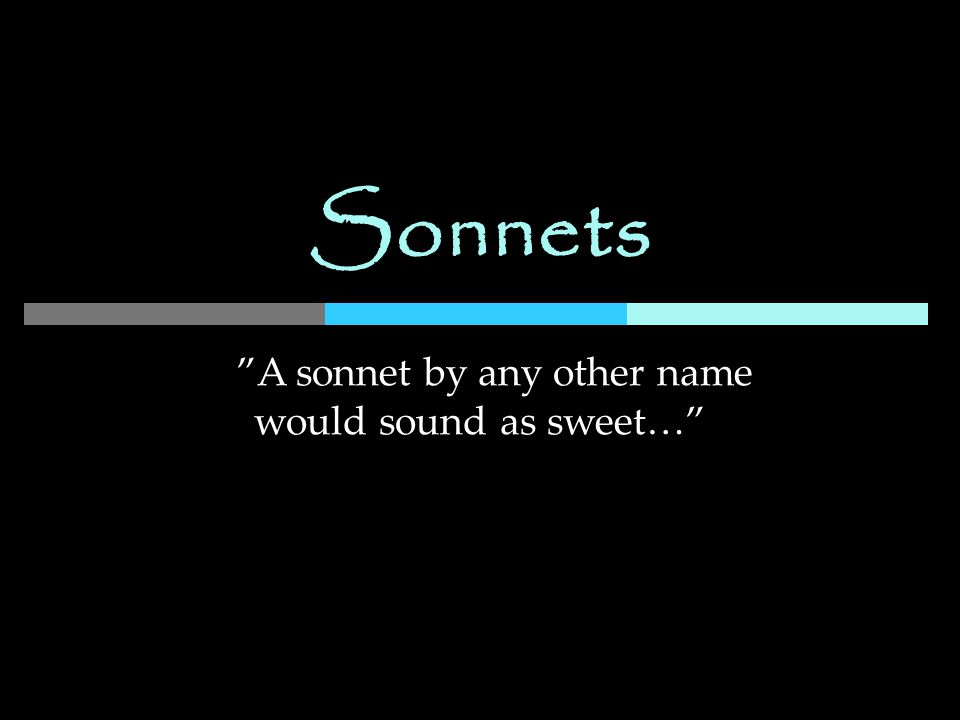 Sonnets A sonnet by any other name would sound as sweet…