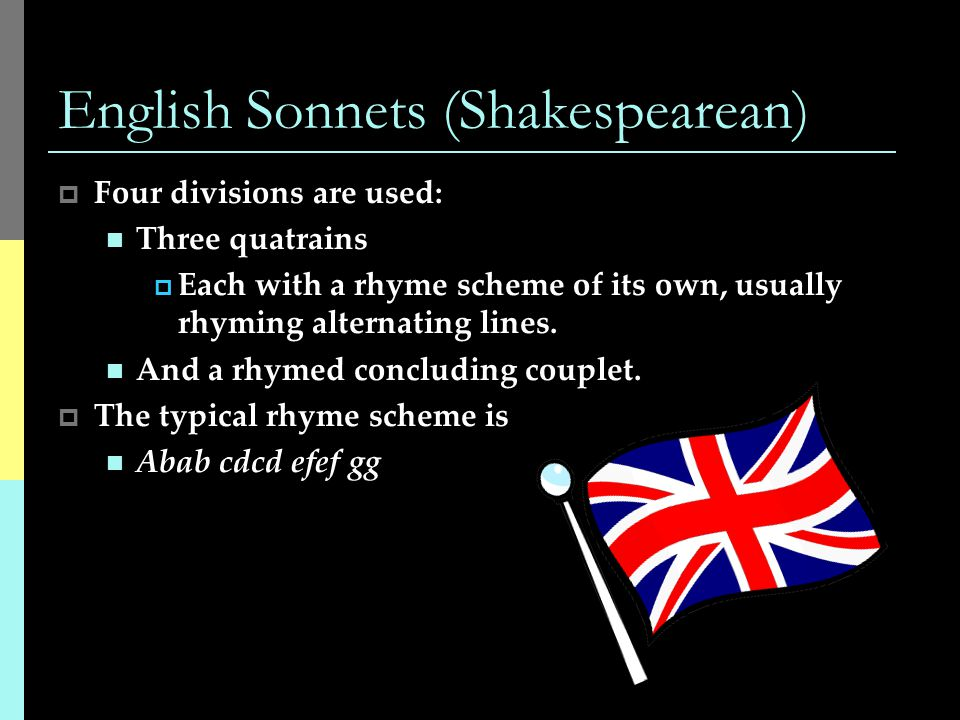 English Sonnets (Shakespearean)  Four divisions are used: Three quatrains  Each with a rhyme scheme of its own, usually rhyming alternating lines.